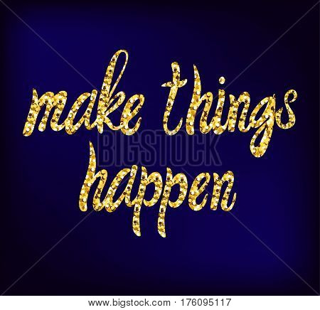 Make things happen VECTOR hand drawn gold lettering on dark blue background, motivational words