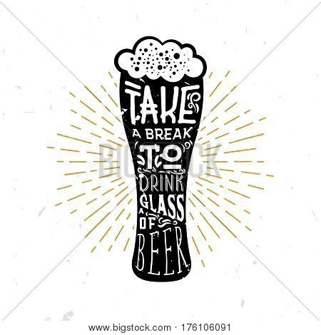 Take a break to drink a glass of beer! - lettering quote inside the glass of beer, beer themed wisdom. Lager themed typography design.