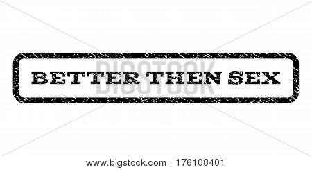 Better Then Sex watermark stamp. Text tag inside rounded rectangle with grunge design style. Rubber seal stamp with scratched texture. Vector black ink imprint on a white background.