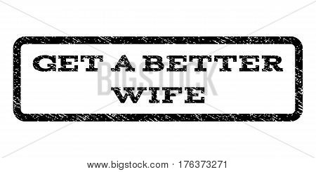 Get a Better Wife watermark stamp. Text tag inside rounded rectangle with grunge design style. Rubber seal stamp with dirty texture. Vector black ink imprint on a white background.