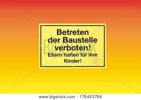 The isolated warning sign in German letters: entering the building site forbidden! Parents are responsible for their children!