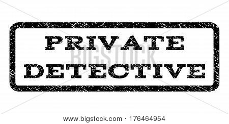 Private Detective watermark stamp. Text caption inside rounded rectangle frame with grunge design style. Rubber seal stamp with unclean texture. Vector black ink imprint on a white background.