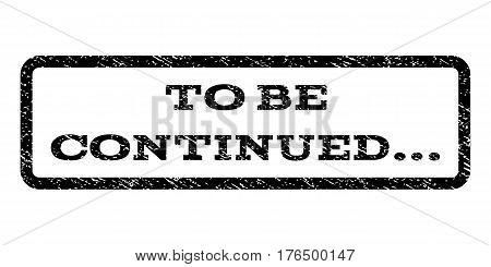 To Be Continued... watermark stamp. Text caption inside rounded rectangle with grunge design style. Rubber seal stamp with dust texture. Vector black ink imprint on a white background.
