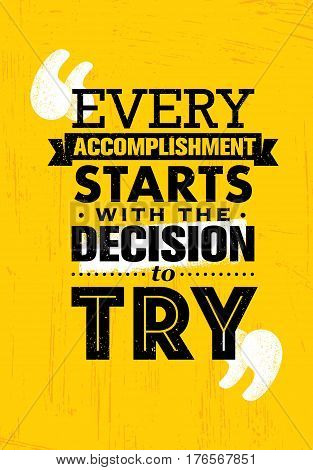Every Accomplishment Starts With The Decision To Try. Creative Custom Motivation Quote Vector Typography Sign On Grunge Background