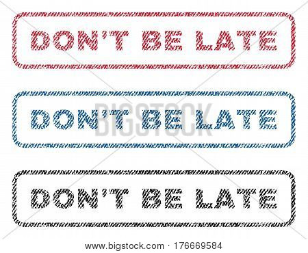 Don'T Be Late text textile seal stamp watermarks. Blue, red, black fabric vectorized texture. Vector tag inside rounded rectangular banner. Rubber sign with fiber textile structure.