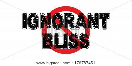 Ban Ignorant Bliss the practice of purposefully ignoring life factors that could affect one's life.