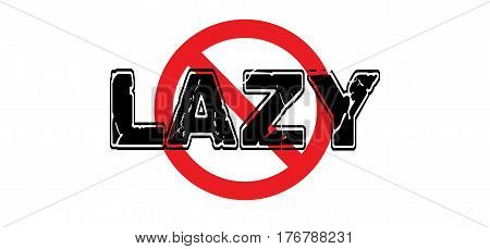 Ban Lazy laziness unwillingness to work use energy or be creative.