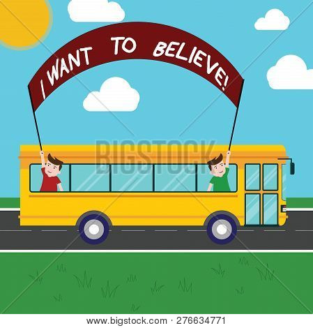 Handwriting text I Want To Believe. Concept meaning Eager of being faithful positive motivation inspirational Two Kids Inside School Bus Holding Out Banner with Stick on a Day Trip. poster