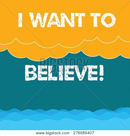 Word writing text I Want To Believe. Business concept for Eager of being faithful positive motivation inspirational Halftone Wave and Fluffy Heavy Cloud Seascape Scenic with Blank Text Space. poster