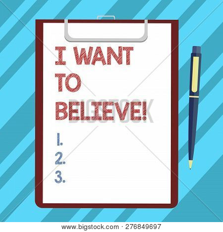 Text sign showing I Want To Believe. Conceptual photo Eager of being faithful positive motivation inspirational Blank Sheet of Bond Paper on Clipboard with Click Ballpoint Pen Text Space. poster