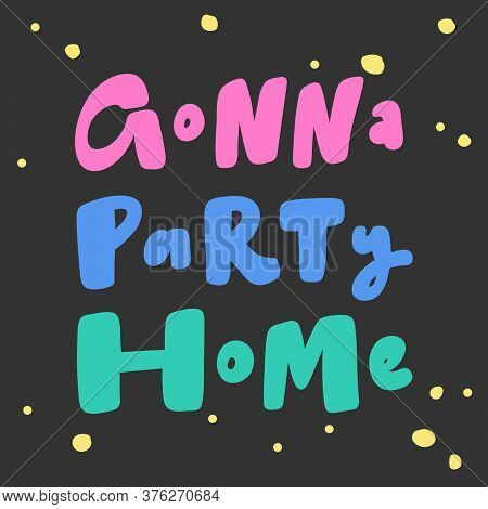 Gonna Party Home. Covid-19 Sticker For Social Media Content. Vector Hand Drawn Illustration Design.