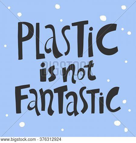 Plastic Is Not Fantastic. Sticker For Social Media Content. Vector Hand Drawn Illustration Design.