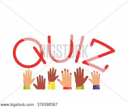 Quiz Poster. Raised Hands Up. Quiz A Game With Answers To Oral Or Written Questions From Various Fie