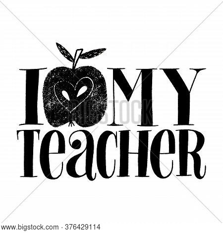 I Love My Teacher. Hand-drawn Lettering Quote For Teacher Appreciation With A Red Apple. Wisdom For