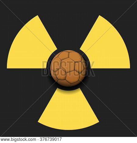 Radiaction Symbol With Handball Ball. Caution Radioactive Danger Sign. Soccer Quarantined. Cancellat