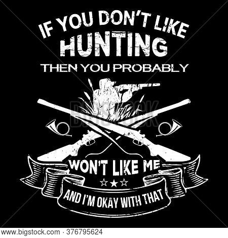 If You Don't Like Hunting Then You Probably Won't Like Me And I'm Okay With That - Hunting T Shirt D