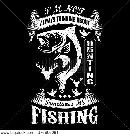 I'm Not Always Thinking About Hunting Sometimes It's Fishing - Fishing T Shirts Design,vector Graphi