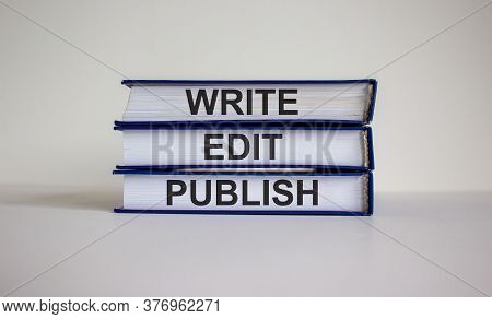 Books With Text 'write Edit Publish' On Beautiful White Background. Business Concept. Copy Space.