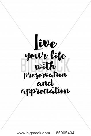 Lettering quotes motivation about life quote. Calligraphy Inspirational quote. Live your life with preservation and appreciation.