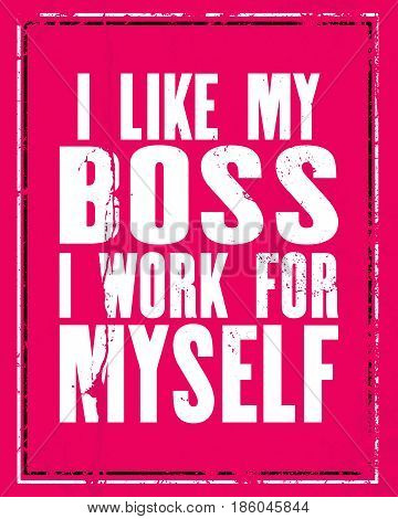 Inspiring motivation quote with text I Like My Boss I Work For Myself. Vector typography poster concept. Distressed old metal sign texture.