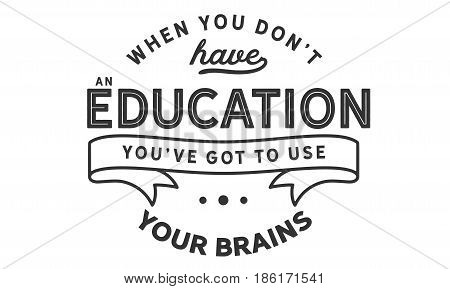 When you don't have an education, you've got to use your brains. Intelligence And Intellectuals Quotes