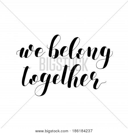 We belong together. Lettering vector illustration. Inspiring quote. Motivating modern calligraphy. Great for postcards, prints and posters, greeting cards, home decor, apparel design and more.