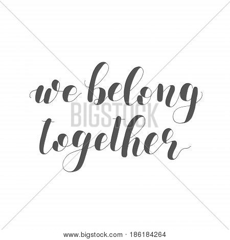 We belong together. Lettering illustration. Inspiring quote. Motivating modern calligraphy.