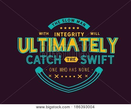 The slow man with integrity will ultimately catch the swift one who has none.Integrity Quotes
