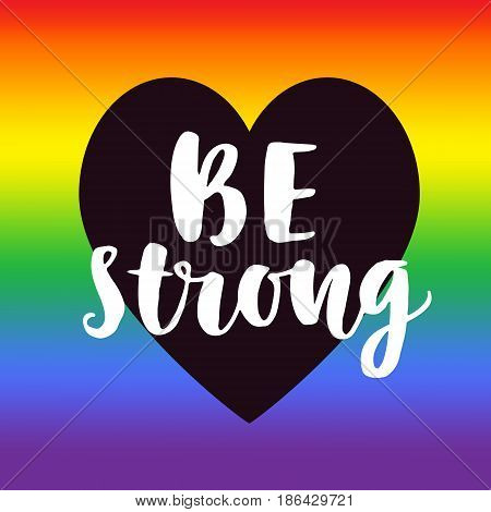 Be strong. Gay pride slogan with hand written lettering on a rainbow spectrum flag and heart shape. Poster, placard, t shirt print vector design