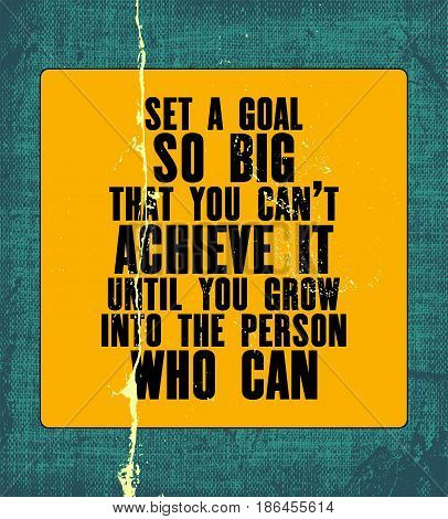 Inspiring motivation quote with text Set a Goal So Big That You Can Not Achieve It Until You Grow Into The Person Who Can. Vector typography poster. Vintage card with canvas texture.