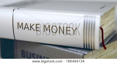 Stack of Business Books. Book Spines with Title - Make Money. Closeup View. Stack of Books Closeup and one with Title - Make Money. Toned Image with Selective focus.3D render.