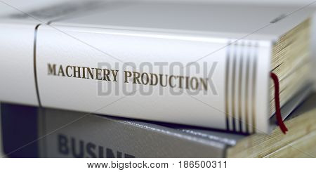 Book in the Pile with the Title on the Spine Machinery Production. Machinery Production - Book Title. Blurred Image. Selective focus. 3D Illustration.