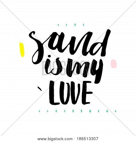 Sand is my love. Hand lettering. Unique quote made with brush. It can be used for t-shirt print photo overlays bags poster.Vector Illustration