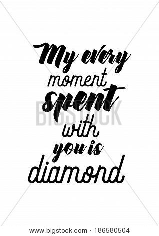 Handwritten lettering positive quote about love to valentines day. My every moment spent with you is diamond.