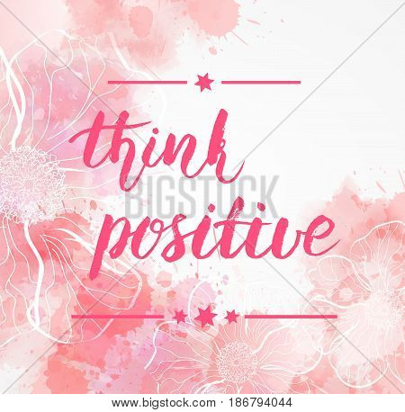 Background with watercolor imitation and abstract florals. Think positive handwritten lettering message. Pink colored.
