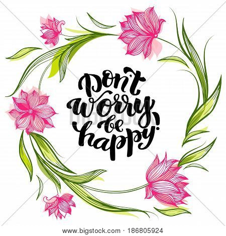 Vector illustration with hand-drawn lettering. Inspirational phrase Dont worry be happy . Calligraphic design for invitation or greeting card, prints and posters.