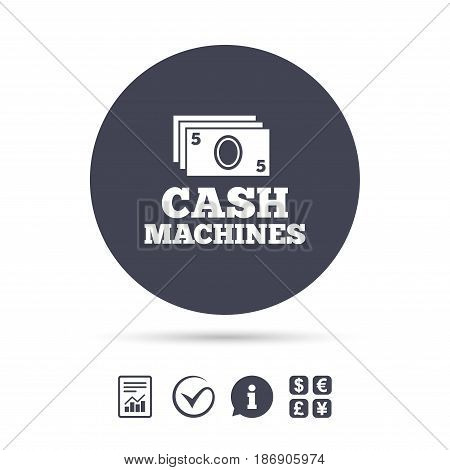 Cash machines or ATM sign icon. Paper money symbol. Withdrawal of money. Report document, information and check tick icons. Currency exchange. Vector