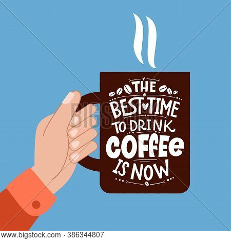 The Best Time To Drink Coffee Is Now. Mug In Hand And The Phrase Lettering About Coffee. Graphic Des
