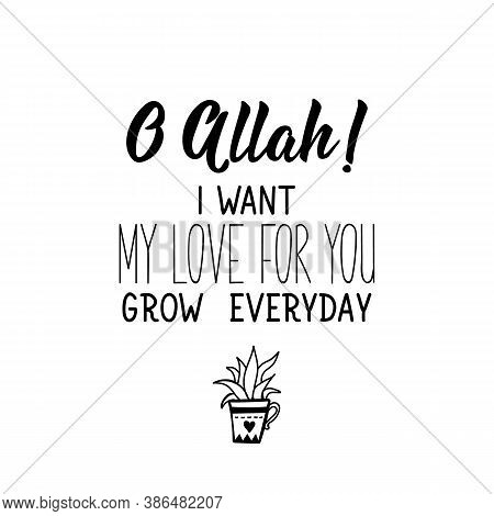 O Allah. I Want My Love For You Grow Everyday. Muslim Lettering. Can Be Used For Prints Bags, T-shir