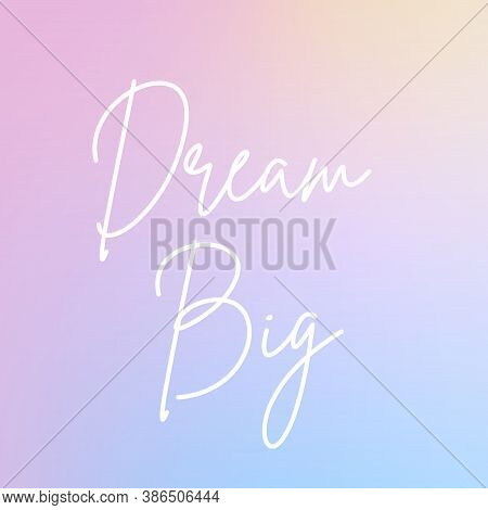Inspirational Quote With The Text Dream Big. Message Or Card. Concept Of Inspiration. Positive Phras