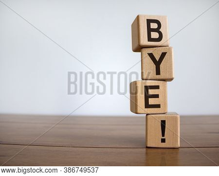 Stack Of Wooden Blocks Spelling The Sign Bye. Concept Word 'bye' On Cubes On A Beautiful Wooden Tabl