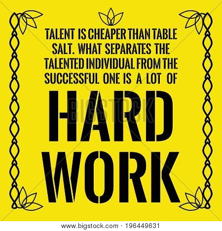 Motivational quote. Talent is cheaper than table salt. What separates the talented individual from the successful one is a lot of hard work. On yellow background.