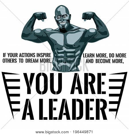 Smiling male bodybuilder shows his muscles. The inscription: If your actions inspire others to dream more, learn more, do more and become more, you are a leader. Vector illustration.