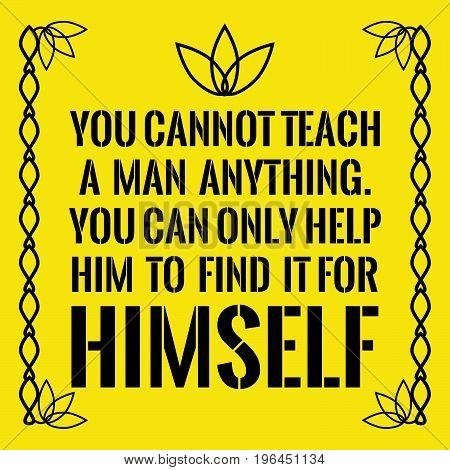 Motivational quote. You cannot teach a man anything. You can only help him to find it for himself. On yellow background.