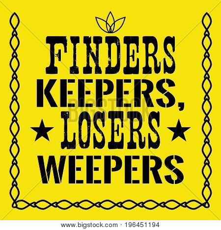 Motivational quote. Finders keepers, losers weepers. On yellow background.