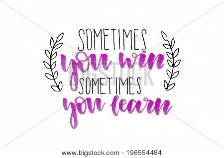 Sometimes You Win Sometimes You Learn. Handwritten Text. Inspirational Quote. Modern Calligraphy. Is
