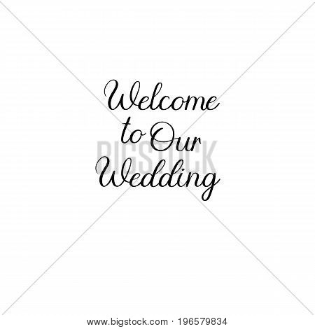 Welcome to our wedding handwritten text. Calligraphy inscription for greeting cards, wedding invitations. Vector brush calligraphy. Wedding phrase. Hand lettering. Isolated on white background.