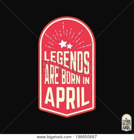 T-shirt print design. Legends are born in April vintage t shirt stamp. Badge applique label t-shirts jeans casual wear. Vector illustration.