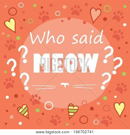 Who said meow? Colored layout with fun phrase, heart shapes and cat's footprint, lettering / Great for textile