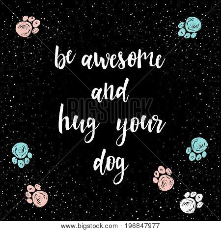 Be Awesome And Hug Your Dog. Handwritten Lettering For Card, Invitation, T-shirt, Veterinarian Poste